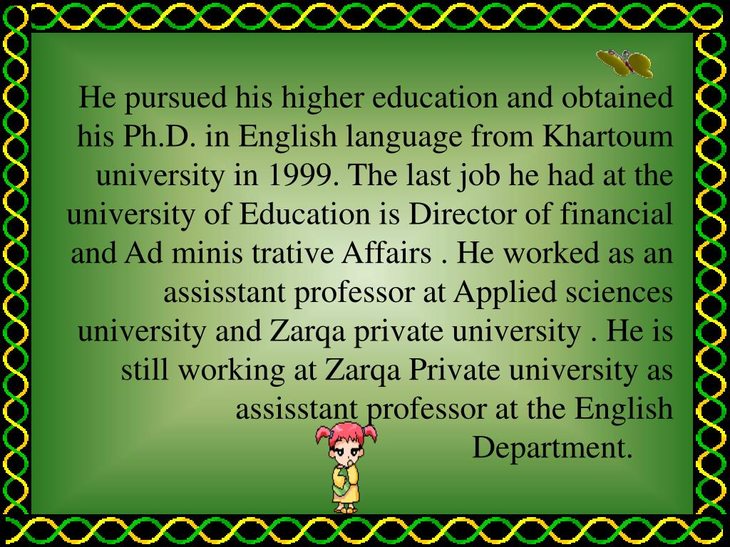 He pursued his higher education and obtained his Ph.D. in English language from Khartoum university in 1999. The last job he had at the university of Education is Director of financial and Ad minis trative Affairs . He worked as an assisstant professor at Applied sciences university and Zarqa private university . He is still working at Zarqa Private university as assisstant professor at the English Department.