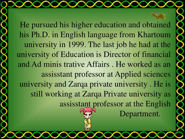 He pursued his higher education and obtained his Ph.D. in English language from Khartoum university ...