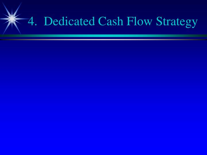 4.  Dedicated Cash Flow Strategy