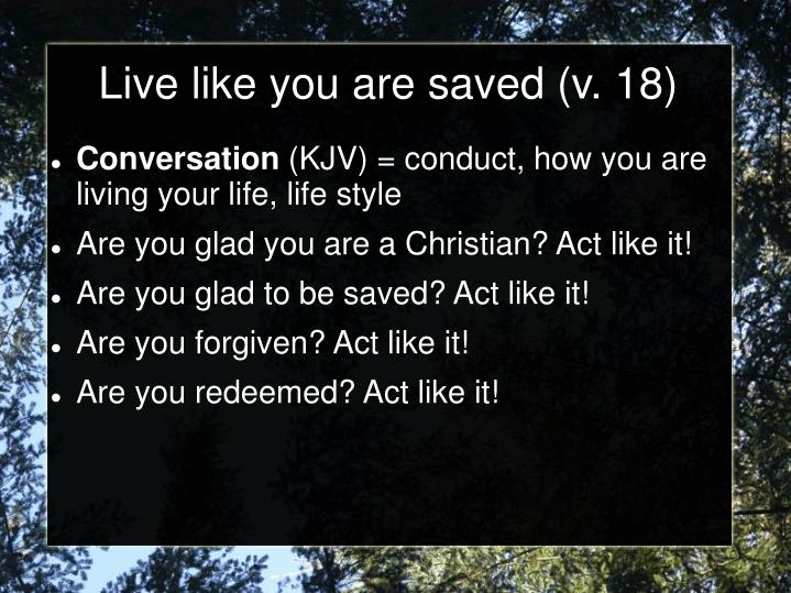 Live like you are saved (v. 18)