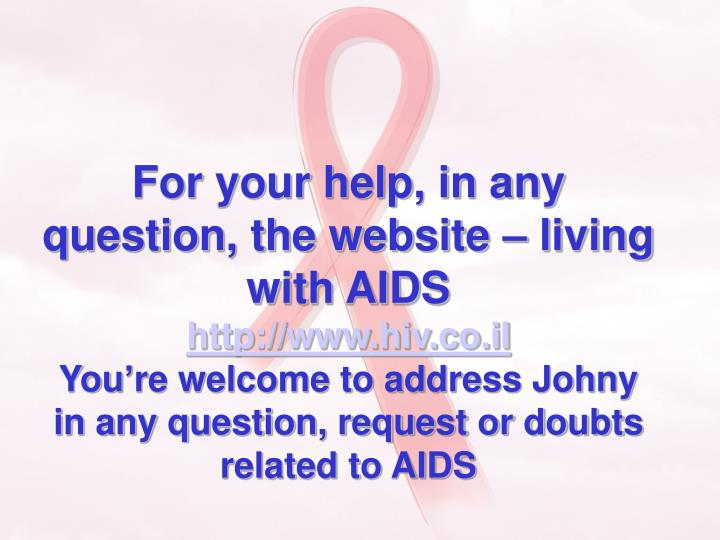 For your help, in any question, the website – living with AIDS