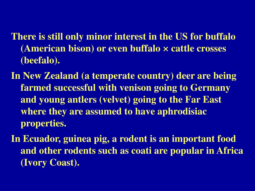 There is still only minor interest in the US for buffalo (American bison) or even buffalo × cattle crosses (beefalo).