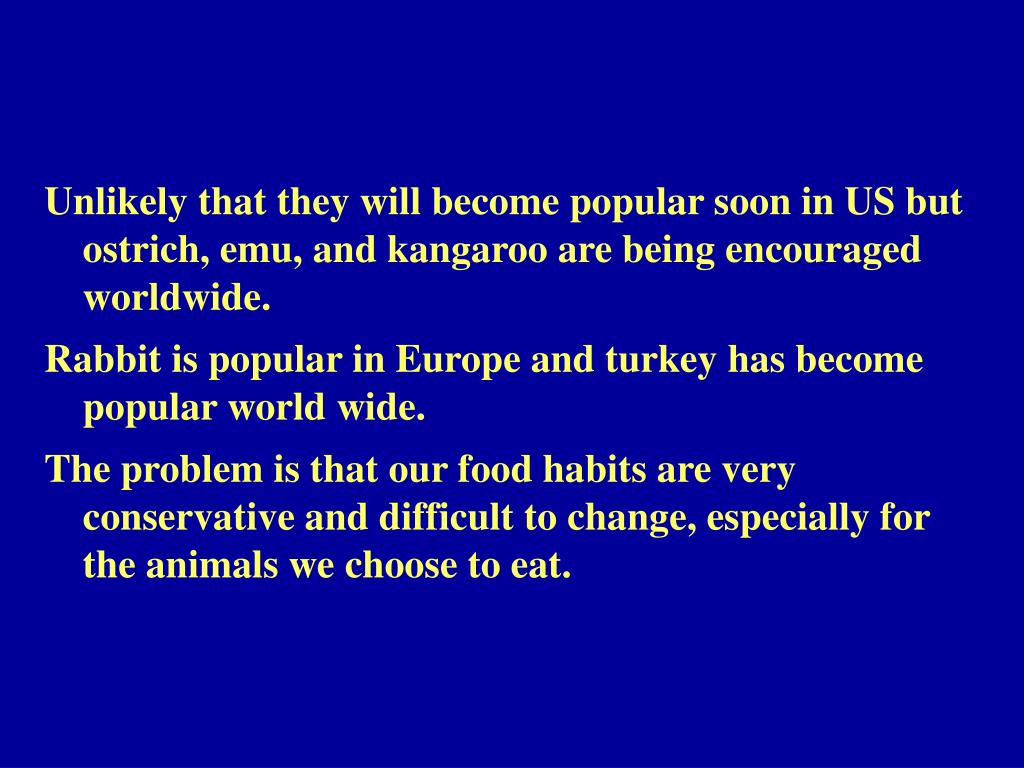 Unlikely that they will become popular soon in US but ostrich, emu, and kangaroo are being encouraged worldwide.