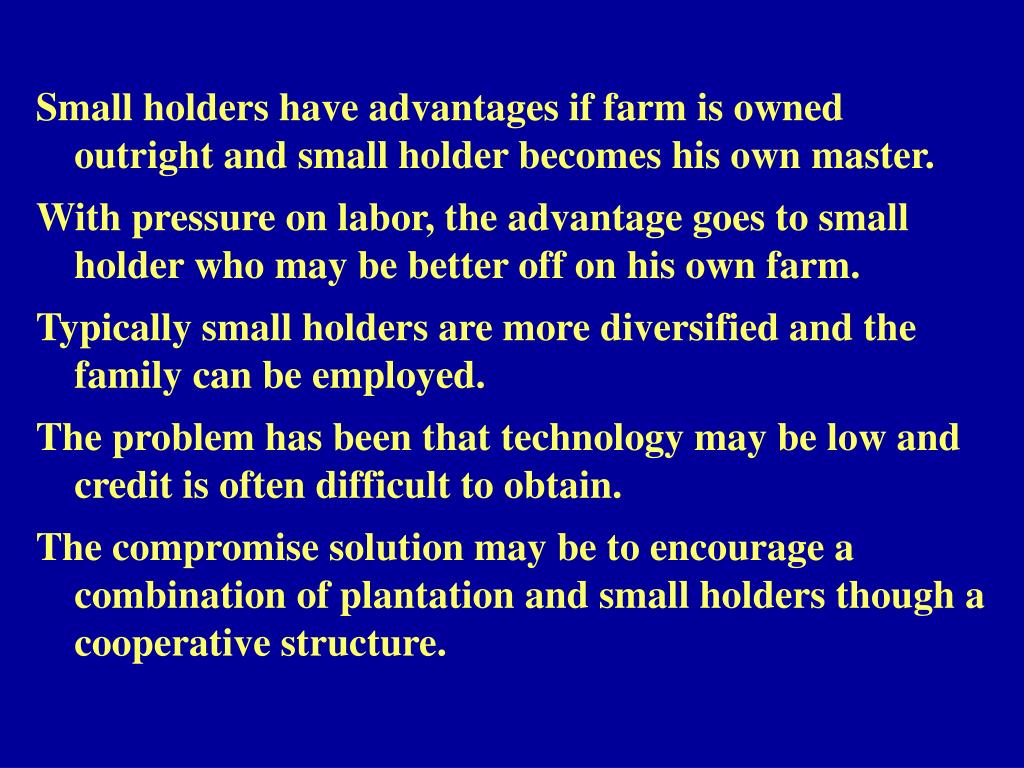 Small holders have advantages if farm is owned outright and small holder becomes his own master.