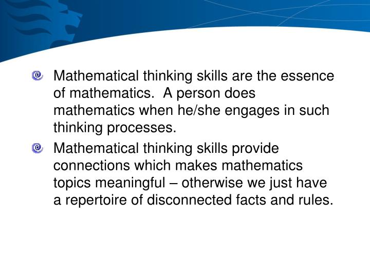 Mathematical thinking skills are the essence of mathematics.  A person does mathematics when he/she engages in such thinking processes.