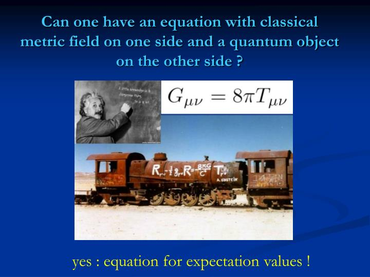 Can one have an equation with classical metric field on one side and a quantum object on the other s...