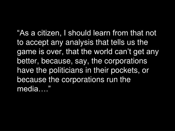 """As a citizen, I should learn from that not to accept any analysis that tells us the game is over, that the world can't get any better, because, say, the corporations have the politicians in their pockets, or because the corporations run the media…."""