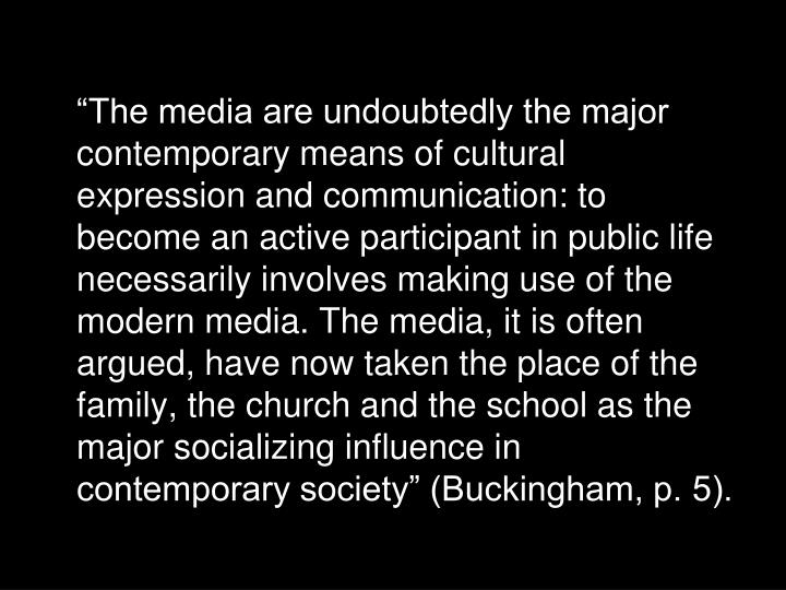 """The media are undoubtedly the major contemporary means of cultural expression and communication: to become an active participant in public life necessarily involves making use of the modern media. The media, it is often argued, have now taken the place of the family, the church and the school as the major socializing influence in contemporary society"" (Buckingham, p. 5)."