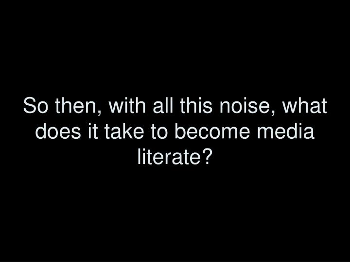 So then, with all this noise, what does it take to become media literate?