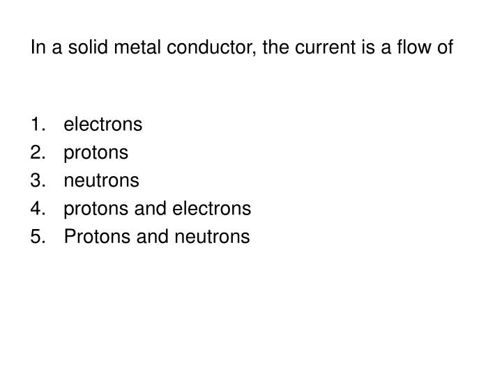 In a solid metal conductor, the current is a flow of