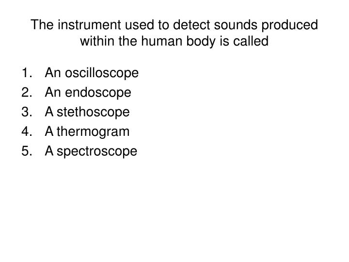 The instrument used to detect sounds produced within the human body is called