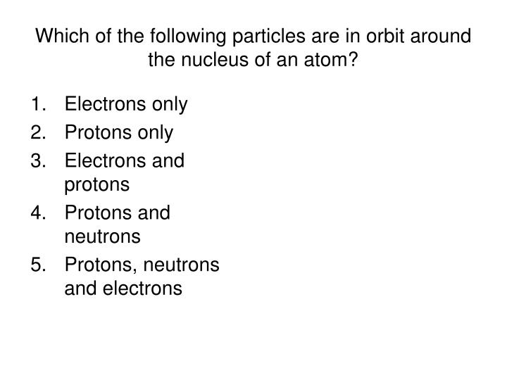 Which of the following particles are in orbit around the nucleus of an atom?