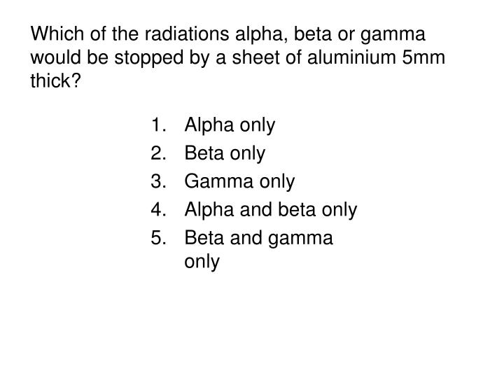Which of the radiations alpha, beta or gamma would be stopped by a sheet of aluminium 5mm thick?
