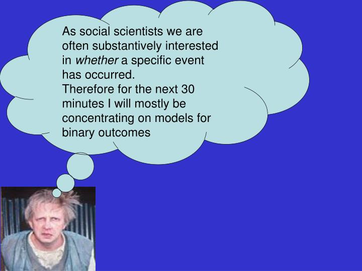 As social scientists we are often substantively interested in