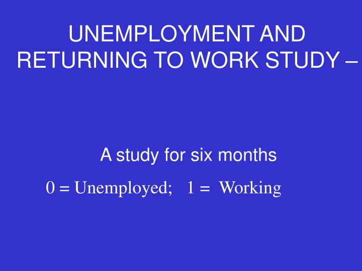 UNEMPLOYMENT AND RETURNING TO WORK STUDY –