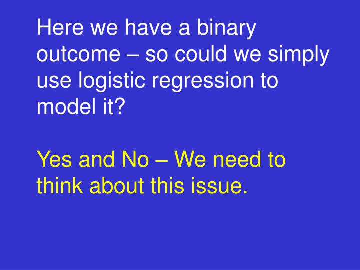 Here we have a binary outcome – so could we simply use logistic regression to model it?