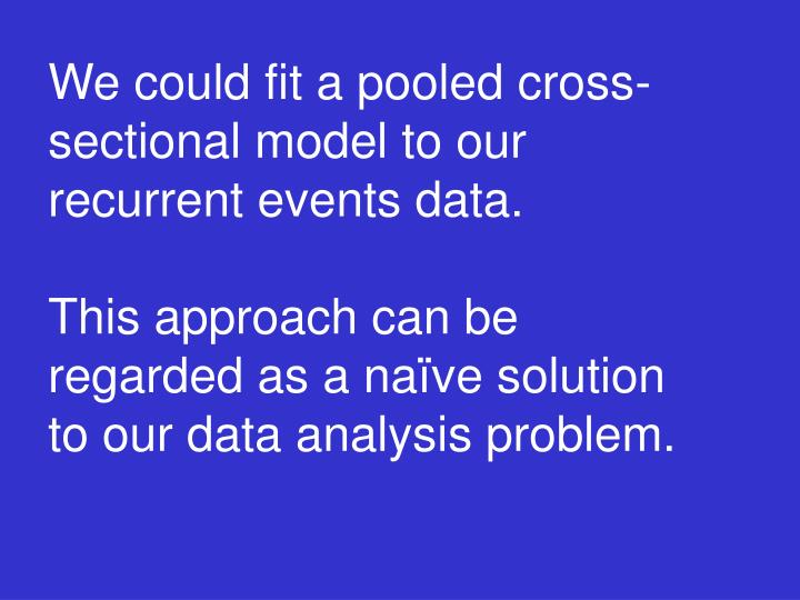 We could fit a pooled cross-sectional model to our recurrent events data.
