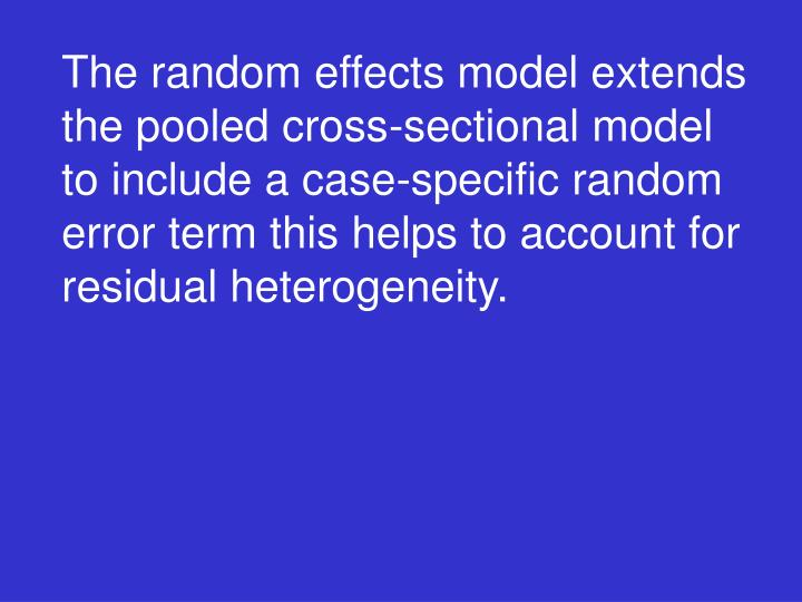 The random effects model extends the pooled cross-sectional model to include a case-specific random error term this helps to account for residual heterogeneity.