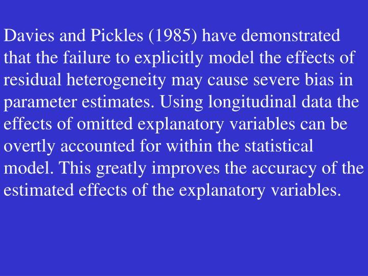 Davies and Pickles (1985) have demonstrated that the failure to explicitly model the effects of residual heterogeneity may cause severe bias in parameter estimates. Using longitudinal data the effects of omitted explanatory variables can be overtly accounted for within the statistical model. This greatly improves the accuracy of the estimated effects of the explanatory variables.