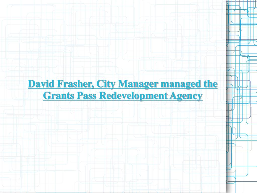 David Frasher, City Manager managed the Grants Pass Redevelopment Agency