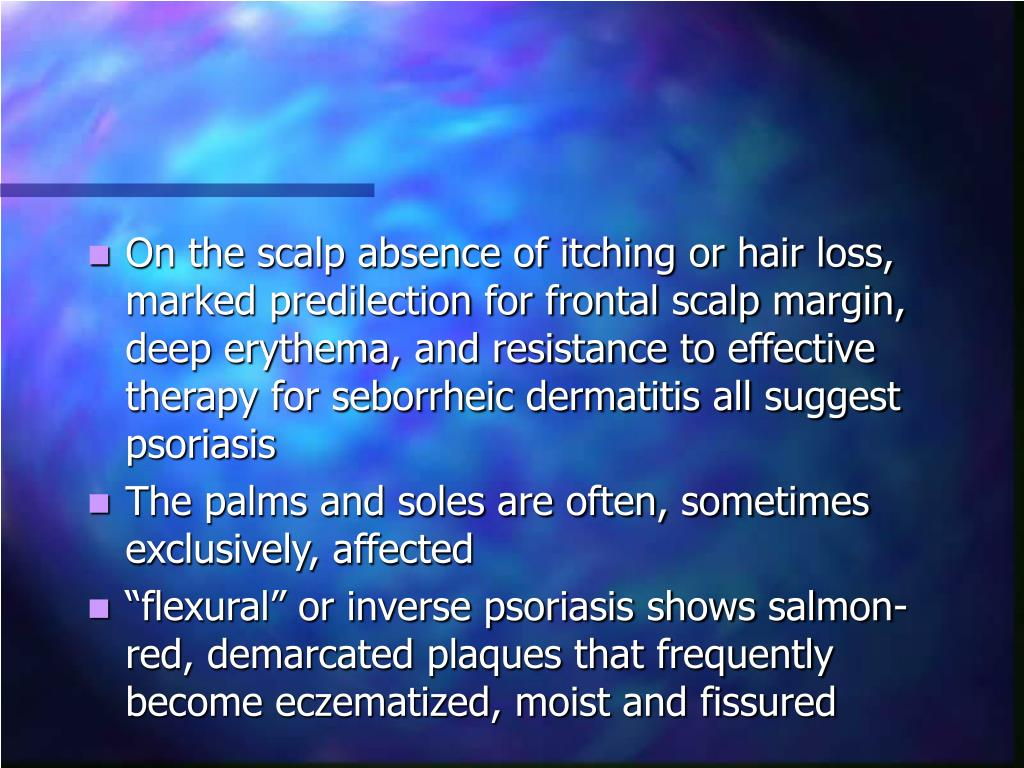 On the scalp absence of itching or hair loss, marked predilection for frontal scalp margin, deep erythema, and resistance to effective therapy for seborrheic dermatitis all suggest psoriasis