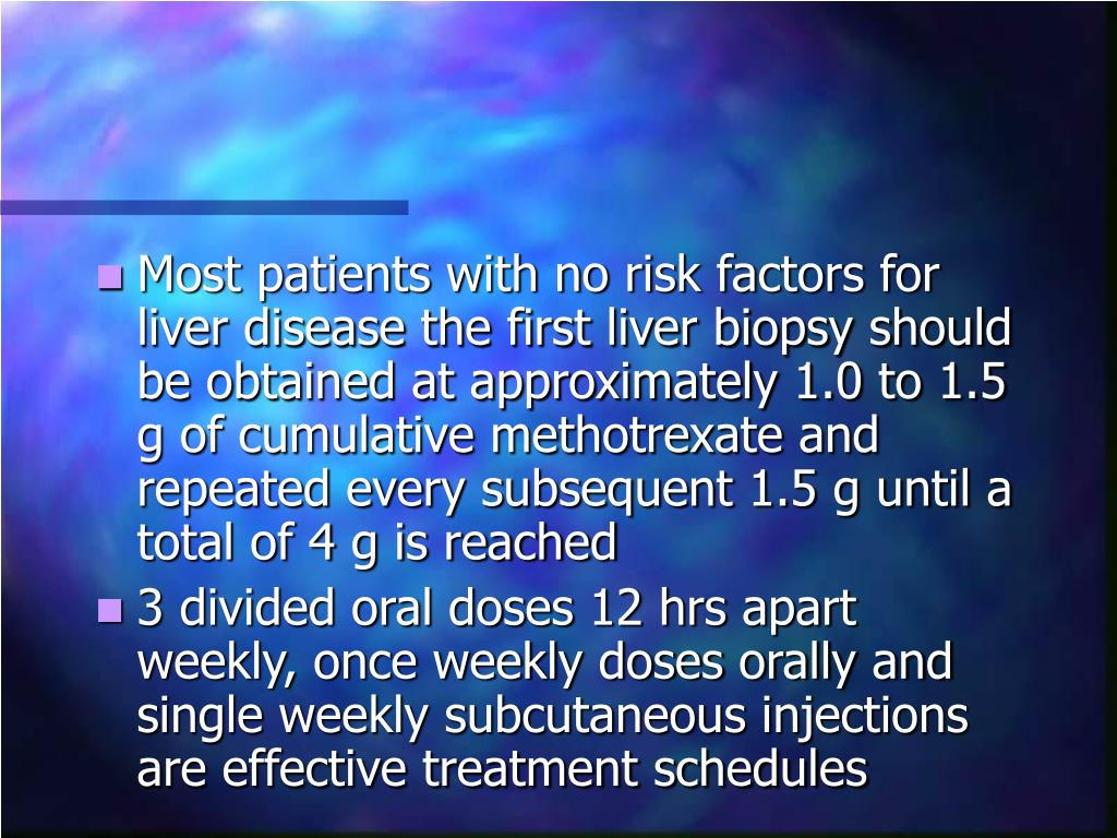 Most patients with no risk factors for liver disease the first liver biopsy should be obtained at approximately 1.0 to 1.5 g of cumulative methotrexate and repeated every subsequent 1.5 g until a total of 4 g is reached
