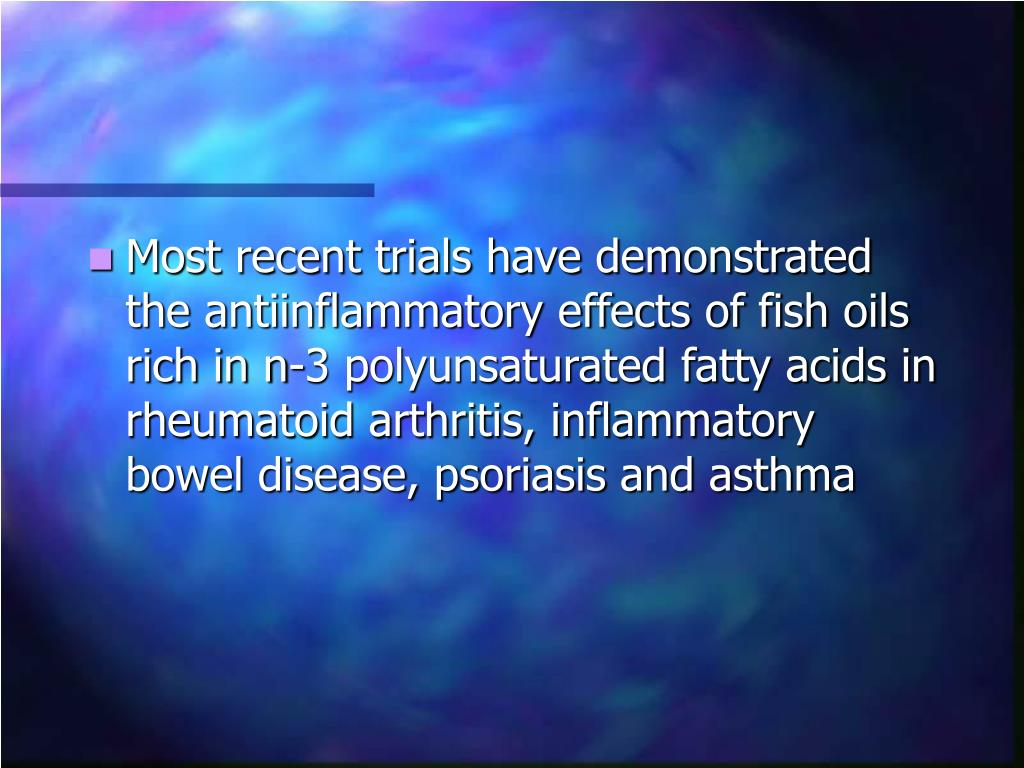 Most recent trials have demonstrated the antiinflammatory effects of fish oils rich in n-3 polyunsaturated fatty acids in rheumatoid arthritis, inflammatory bowel disease, psoriasis and asthma