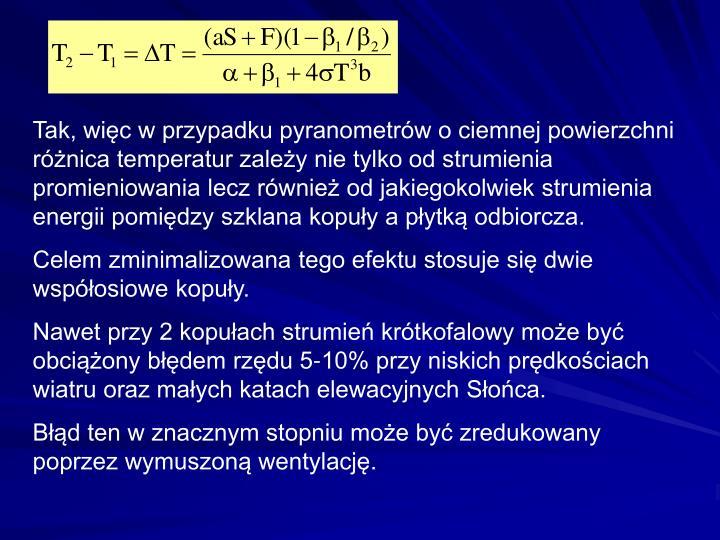 Tak, więc w przypadku pyranometrów o ciemnej powierzchni różnica temperatur zależy nie tylko od strumienia promieniowania lecz również od jakiegokolwiek strumienia energii pomiędzy szklana kopuły a płytką odbiorcza.