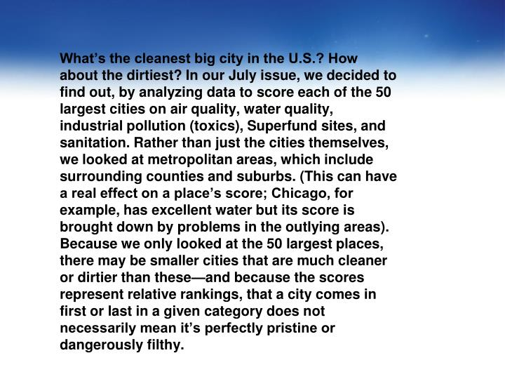 What's the cleanest big city in the U.S.? How about the dirtiest? In our July issue, we decided to find out, by analyzing data to score each of the 50 largest cities on air quality, water quality, industrial pollution (toxics), Superfund sites, and sanitation. Rather than just the cities themselves, we looked at metropolitan areas, which include surrounding counties and suburbs. (This can have a real effect on a place's score; Chicago, for example, has excellent water but its score is brought down by problems in the outlying areas). Because we only looked at the 50 largest places, there may be smaller cities that are much cleaner or dirtier than these—and because the scores represent relative rankings, that a city comes in first or last in a given category does not necessarily mean it's perfectly pristine or dangerously filthy.