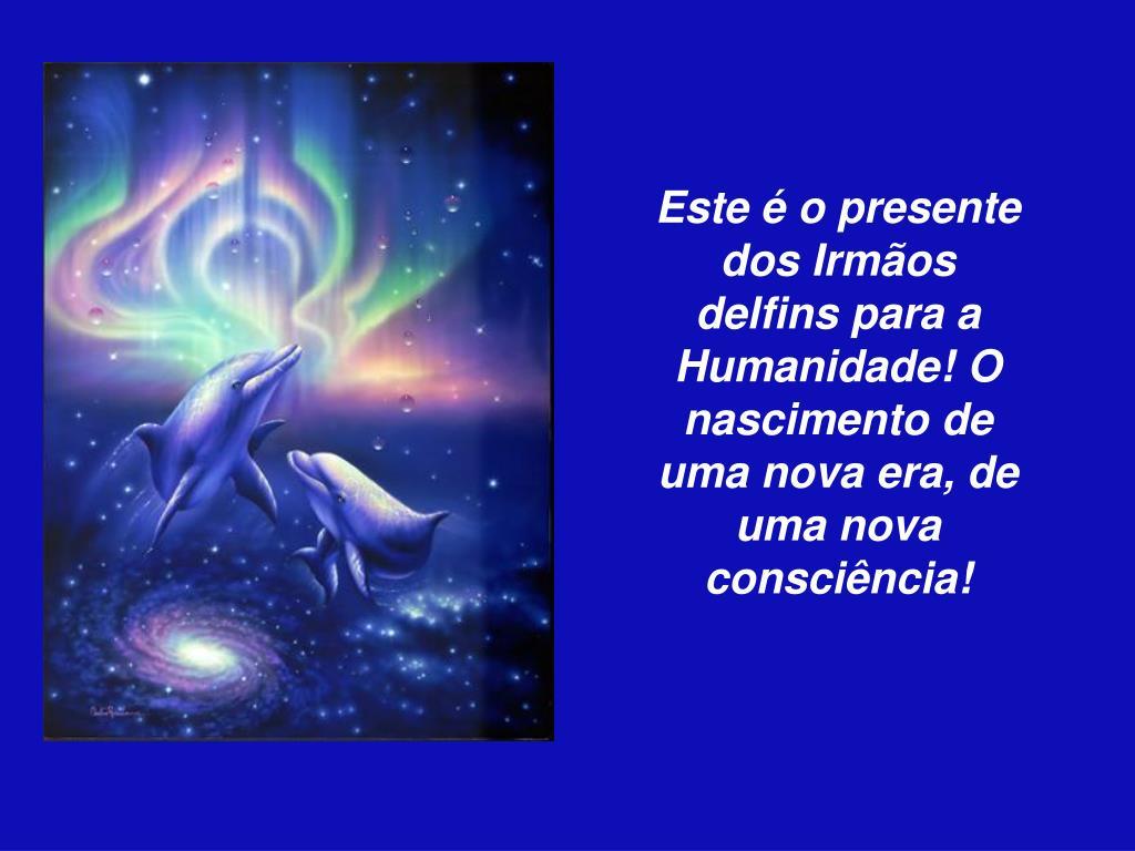 Este é o presente dos Irmãos delfins para a Humanidade! O nascimento de uma nova era, de uma nova consciência!
