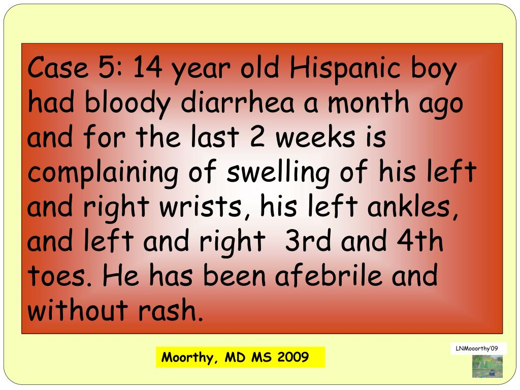 Case 5: 14 year old Hispanic boy had bloody diarrhea a month ago and for the last 2 weeks is complaining of swelling of his left and right wrists, his left ankles, and left and right  3rd and 4th toes. He has been afebrile and without rash.