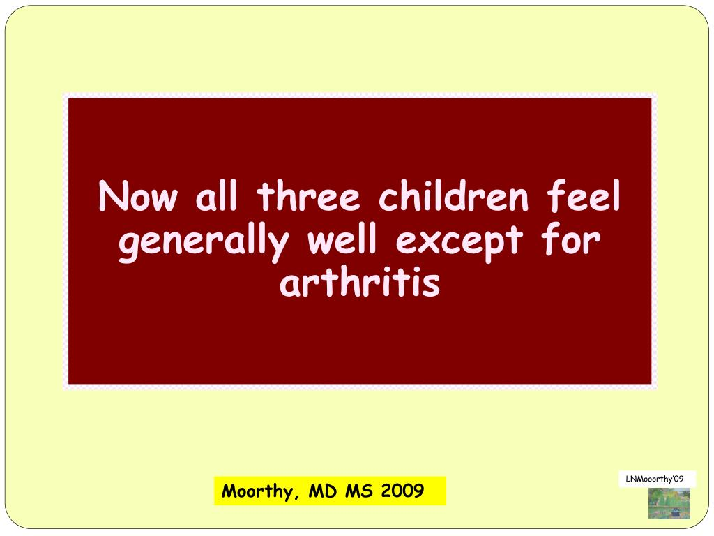 Now all three children feel generally well except for  arthritis