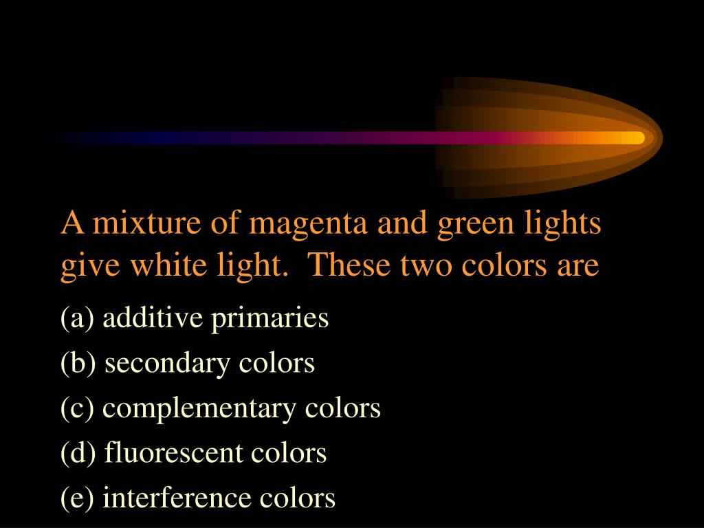 A mixture of magenta and green lights give white light.  These two colors are