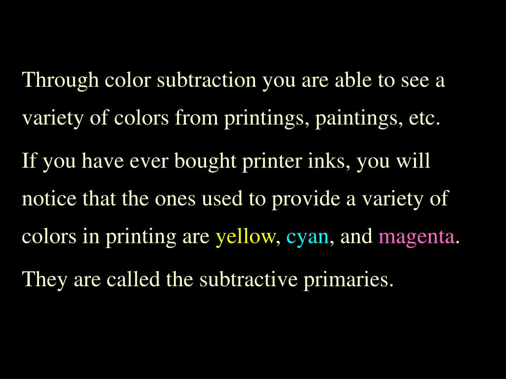 Through color subtraction you are able to see a variety of colors from printings, paintings, etc.