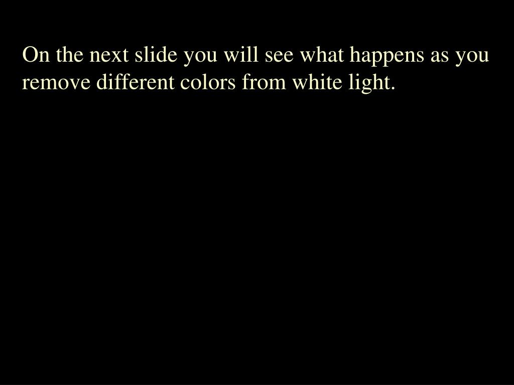 On the next slide you will see what happens as you remove different colors from white light.