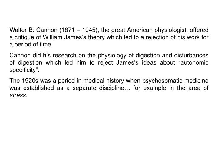 Walter B. Cannon (1871 – 1945), the great American physiologist, offered a critique of William James's theory which led to a rejection of his work for a period of time.