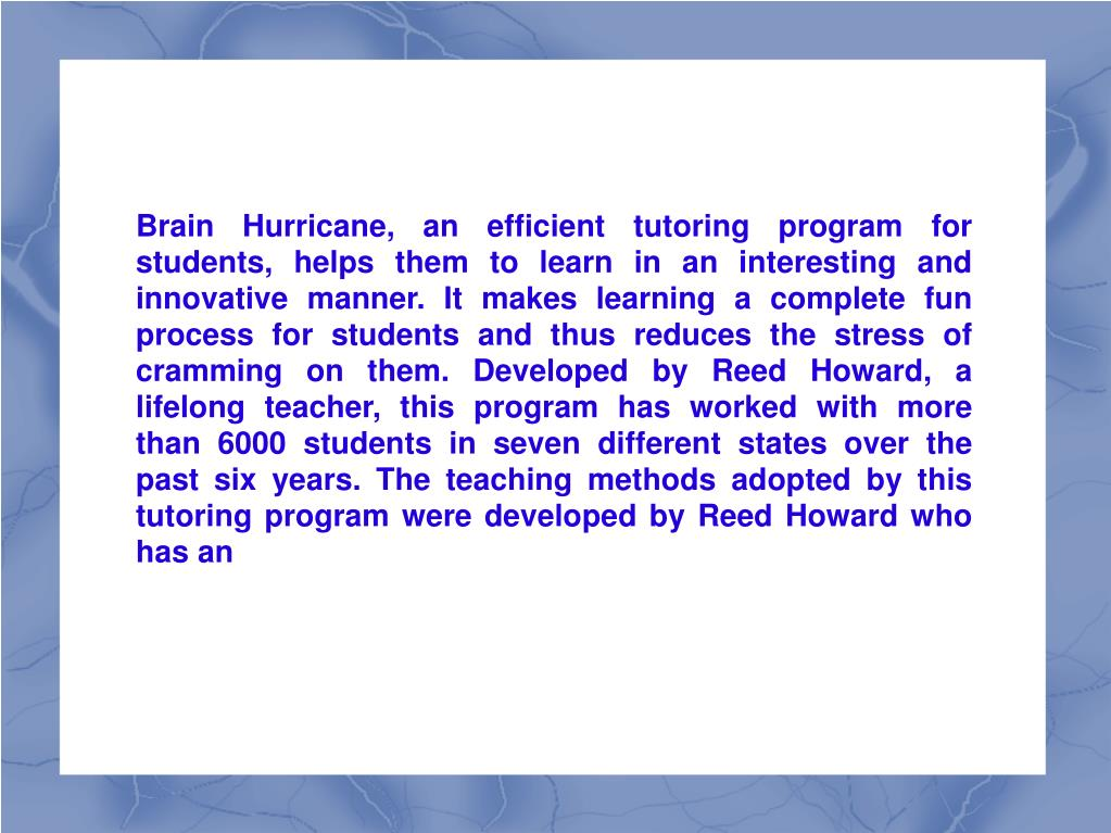 Brain Hurricane, an efficient tutoring program for students, helps them to learn in an interesting and innovative manner. It makes learning a complete fun process for students and thus reduces the stress of cramming on them. Developed by Reed Howard, a lifelong teacher, this program has worked with more than 6000 students in seven different states over the past six years. The teaching methods adopted by this tutoring program were developed by Reed Howard who has an