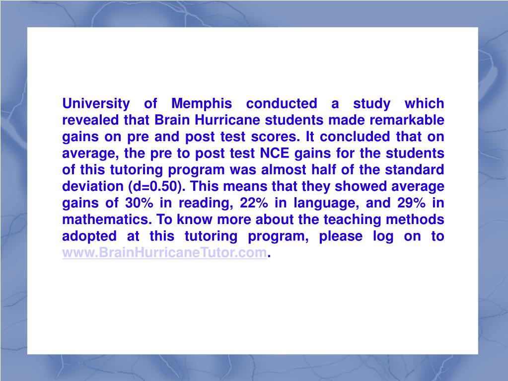 University of Memphis conducted a study which revealed that Brain Hurricane students made remarkable gains on pre and post test scores. It concluded that on average, the pre to post test NCE gains for the students of this tutoring program was almost half of the standard deviation (d=0.50). This means that they showed average gains of 30% in reading, 22% in language, and 29% in mathematics. To know more about the teaching methods adopted at this tutoring program, please log on to