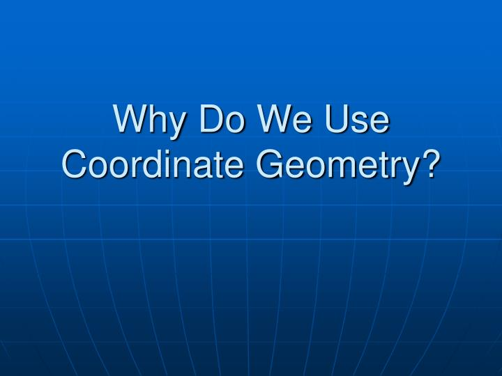Why do we use coordinate geometry