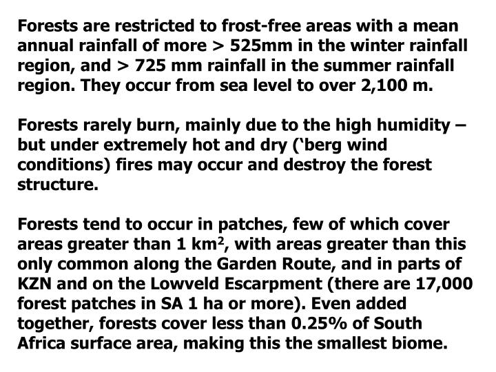 Forests are restricted to frost-free areas with a mean annual rainfall of more > 525mm in the winter rainfall region, and > 725 mm rainfall in the summer rainfall region. They occur from sea level to over 2,100 m.
