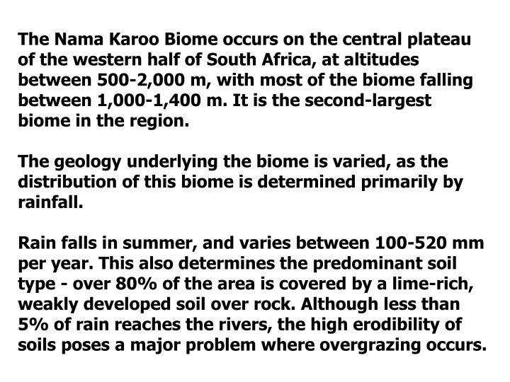 The Nama Karoo Biome occurs on the central plateau of the western half of South Africa, at altitudes between 500-2,000 m, with most of the biome falling between 1,000-1,400 m. It is the second-largest biome in the region.