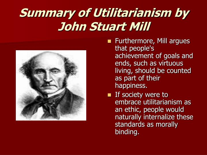 explain mill s utilitarianism Deontological ethics there are two major ethics theories that attempt to specify and justify moral rules and principles: utilitarianism and deontological ethics utilitarianism (also called consequentialism) is a moral theory developed and refined in the modern world in the writings of jeremy bentham (1748-1832) and john stuart mill (1806-1873.