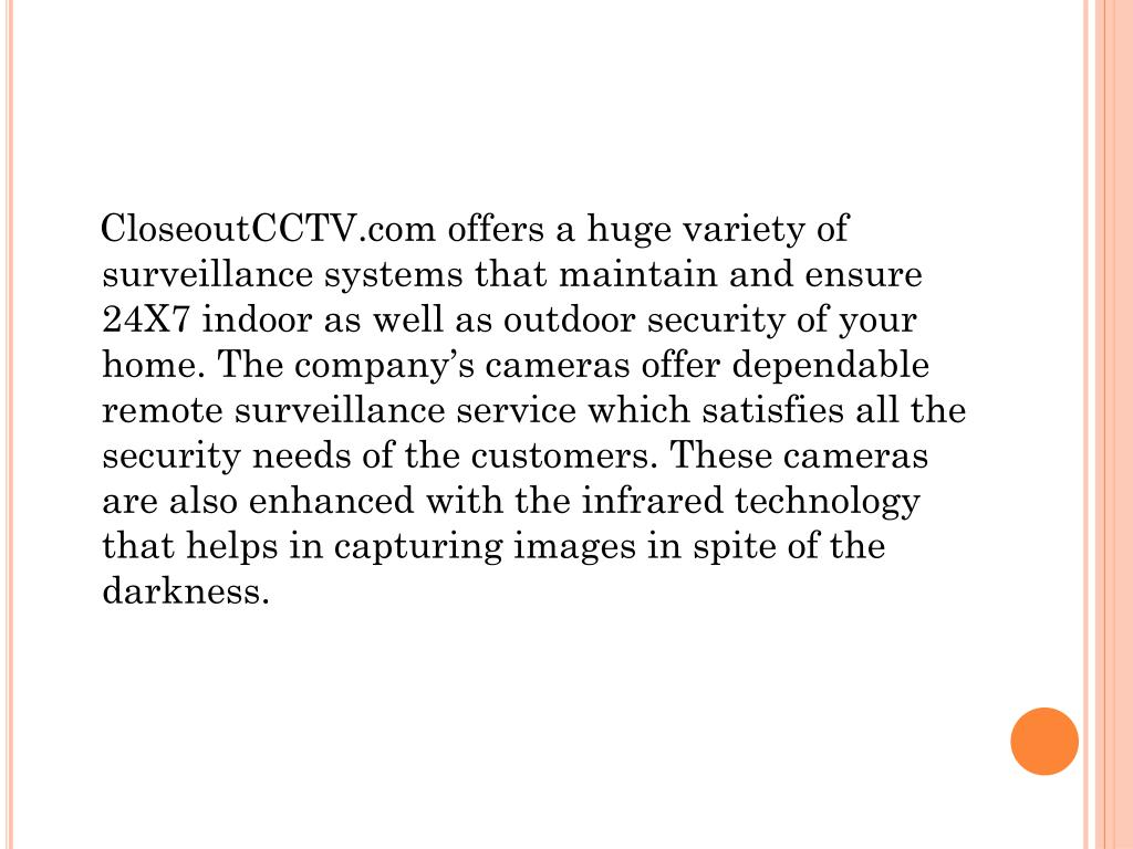 CloseoutCCTV.com offers a huge variety of surveillance systems that maintain and ensure 24X7 indoor as well as outdoor security of your home. The company's cameras offer dependable remote surveillance service which satisfies all the security needs of the customers. These cameras are also enhanced with the infrared technology that helps in capturing images in spite of the darkness.