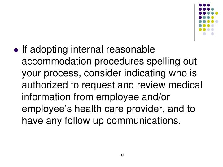If adopting internal reasonable accommodation procedures spelling out your process, consider indicating who is authorized to request and review medical information from employee and/or employee's health care provider, and to have any follow up communications.
