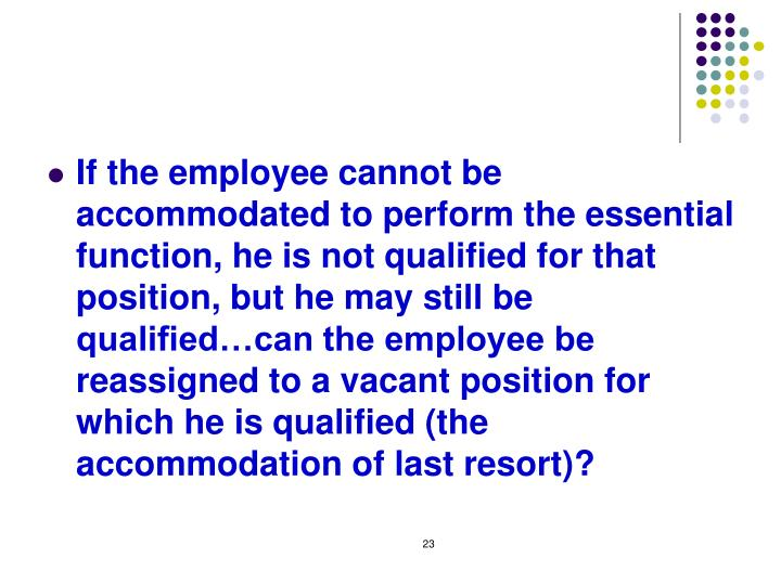 If the employee cannot be accommodated to perform the essential function, he is not qualified for that position, but he may still be qualified…can the employee be reassigned to a vacant position for which he is qualified (the accommodation of last resort)?