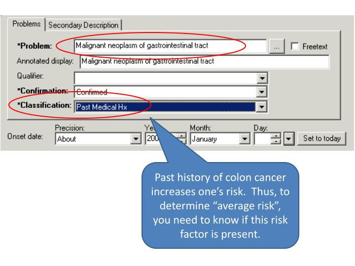 "Past history of colon cancer increases one's risk.  Thus, to determine ""average risk"", you need to know if this risk factor is present."