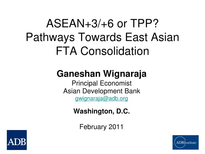 Asean 3 6 or tpp pathways towards east asian fta consolidation