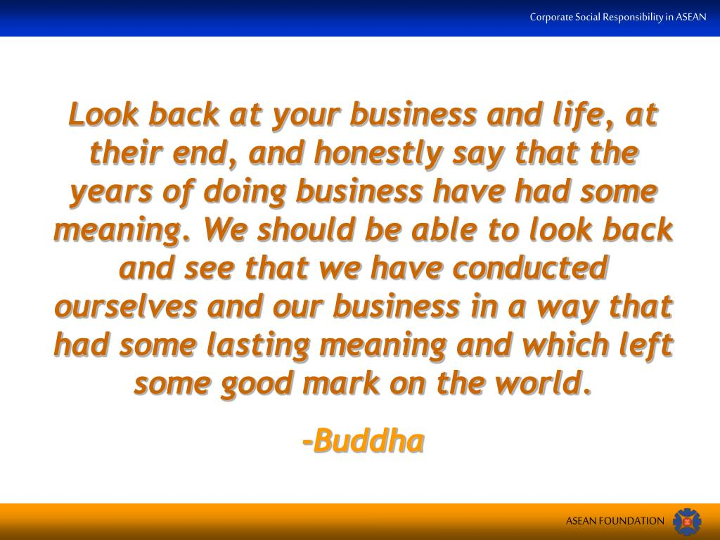 Look back at your business and life, at their end, and honestly say that the years of doing business have had some meaning. We should be able to look back and see that we have conducted ourselves and our business in a way that had some lasting meaning and which left some good mark on the world.