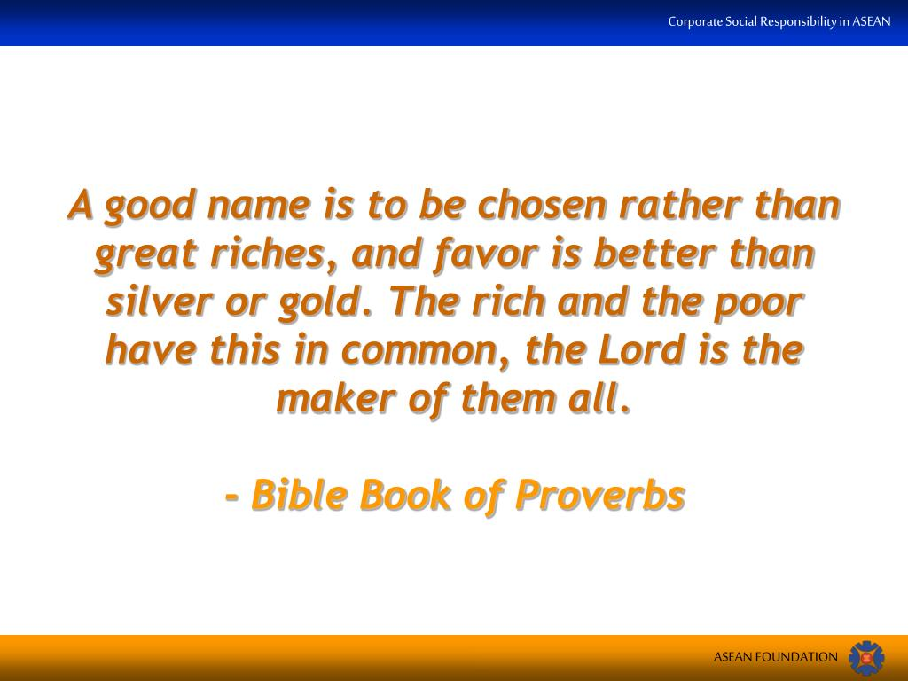 A good name is to be chosen rather than great riches, and favor is better than silver or gold. The rich and the poor have this in common, the Lord is the maker of them all.
