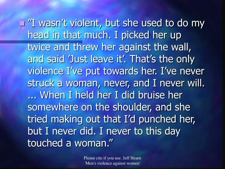 """I wasn't violent, but she used to do my head in that much. I picked her up twice and threw her against the wall, and said 'Just leave it'. That's the only violence I've put towards her. I've never struck a woman, never, and I never will. ... When I held her I did bruise her somewhere on the shoulder, and she tried making out that I'd punched her, but I never did. I never to this day touched a woman."""